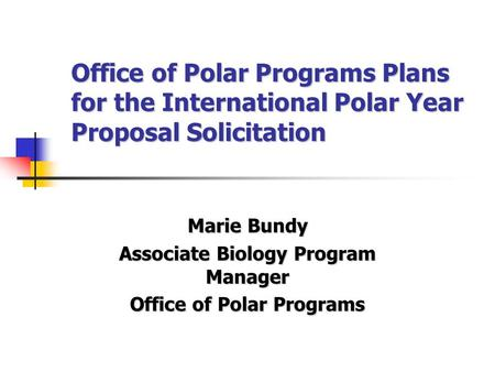Office of Polar Programs Plans for the International Polar Year Proposal Solicitation Marie Bundy Associate Biology Program Manager Office of Polar Programs.