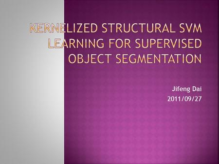 Jifeng Dai 2011/09/27.  Introduction  Structural SVM  Kernel Design  Segmentation and parameter learning  Object Feature Descriptors  Experimental.