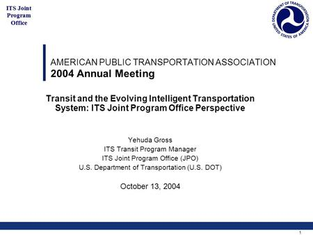 1 ITS Joint Program Office AMERICAN PUBLIC TRANSPORTATION ASSOCIATION 2004 Annual Meeting Transit and the Evolving Intelligent Transportation System: ITS.