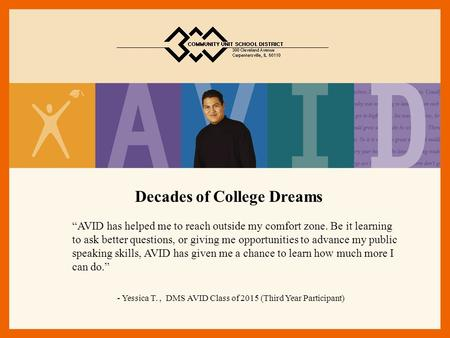 "Decades of College Dreams ""AVID has helped me to reach outside my comfort zone. Be it learning to ask better questions, or giving me opportunities to advance."