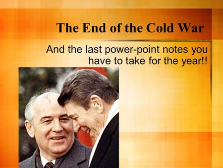 The End of the Cold War And the last power-point notes you have to take for the year!!