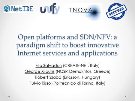 Open platforms and SDN/NFV: a paradigm shift to boost innovative Internet services and applications Elio Salvadori (CREATE-NET, Italy) George Xilouris.