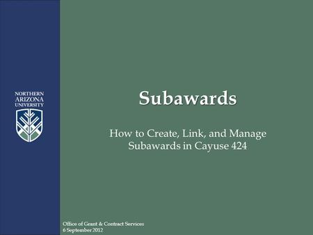 Subawards How to Create, Link, and Manage Subawards in Cayuse 424 Office of Grant & Contract Services 6 September 2012.
