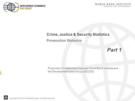 Copyright 2010, The World Bank Group. All Rights Reserved. Prosecution Statistics Part 1 Crime, Justice & Security Statistics Produced in Collaboration.