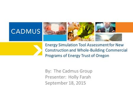 Energy Simulation Tool Assessment for New Construction and Whole-Building Commercial Programs of Energy Trust of Oregon By: The Cadmus Group Presenter: