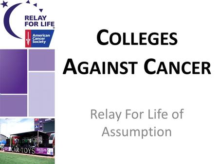 C OLLEGES A GAINST C ANCER Relay For Life of Assumption.