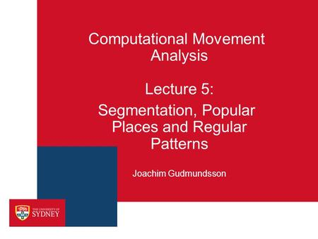 Computational Movement Analysis Lecture 5: Segmentation, Popular Places and Regular Patterns Joachim Gudmundsson.