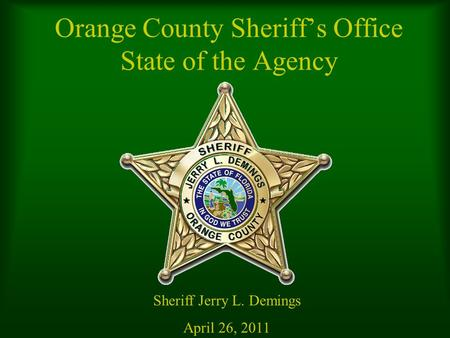 Orange County Sheriff's Office State of the Agency Sheriff Jerry L. Demings April 26, 2011.