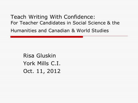 Teach Writing With Confidence: For Teacher Candidates in Social Science & the Humanities and Canadian & World Studies Risa Gluskin York Mills C.I. Oct.