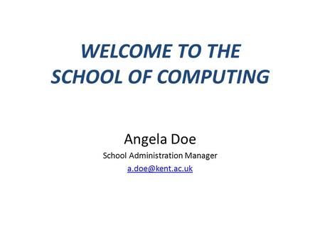 WELCOME TO THE SCHOOL OF COMPUTING Angela Doe School Administration Manager