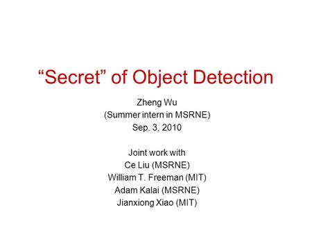 """Secret"" of Object Detection Zheng Wu (Summer intern in MSRNE) Sep. 3, 2010 Joint work with Ce Liu (MSRNE) William T. Freeman (MIT) Adam Kalai (MSRNE)"
