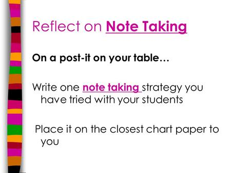 Reflect on Note Taking On a post-it on your table… Write one note taking strategy you have tried with your students Place it on the closest chart paper.