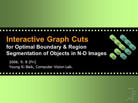 Interactive Graph Cuts for Optimal Boundary & Region Segmentation of Objects in N-D Images 2006. 9. 8 (Fri) Young Ki Baik, Computer Vision Lab.