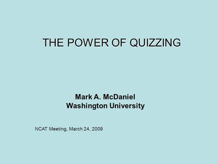 THE POWER OF QUIZZING Mark A. McDaniel Washington University NCAT Meeting, March 24, 2009.