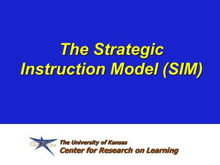 The Strategic Instruction Model (SIM) The University of Kansas Center for Research on Learning.