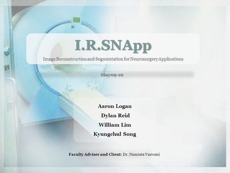 I.R.SNApp <strong>Image</strong> Reconstruction and Segmentation for Neurosurgery Applications May09-10 Aaron Logan Dylan Reid William Lim Kyungchul Song Faculty Adviser.