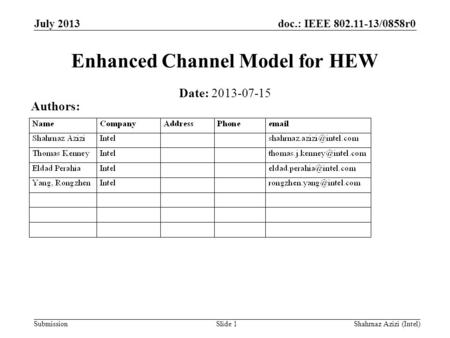 Doc.: IEEE 802.11-13/0858r0 Submission Enhanced Channel Model for HEW Slide 1 Date: 2013-07-15 Authors: July 2013 Shahrnaz Azizi (Intel)
