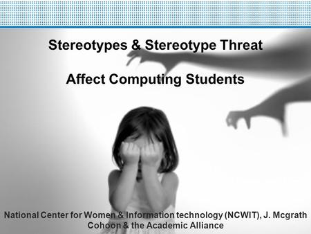 Stereotypes & Stereotype Threat Affect Computing Students National Center for Women & Information technology (NCWIT), J. Mcgrath Cohoon & the Academic.