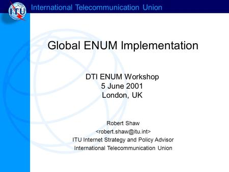 International Telecommunication Union Global ENUM Implementation Robert Shaw ITU Internet Strategy and Policy Advisor International Telecommunication Union.