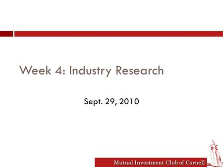 Mutual Investment Club of Cornell Week 4: Industry Research Sept. 29, 2010.