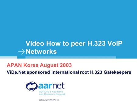 © Copyright AARNet Pty Ltd Video How to peer H.323 VoIP Networks APAN Korea August 2003 ViDe.Net sponsored international root H.323 Gatekeepers.