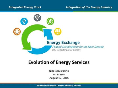 Phoenix Convention Center Phoenix, Arizona Evolution of Energy Services Integrated Energy TrackIntegration of the Energy Industry Nicole Bulgarino Ameresco.