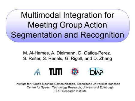 Multimodal Integration for Meeting Group Action Segmentation and Recognition M. Al-Hames, A. Dielmann, D. Gatica-Perez, S. Reiter, S. Renals, G. Rigoll,