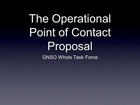 The Operational Point of Contact Proposal GNSO Whois Task Force.