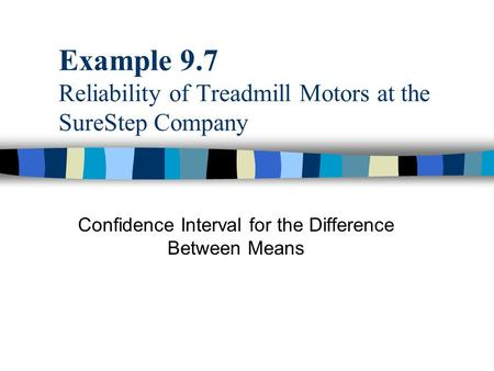 Example 9.7 Reliability of Treadmill Motors at the SureStep Company Confidence Interval for the Difference Between Means.