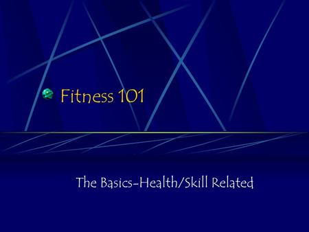 Fitness 101 The Basics-Health/Skill Related. Fitness 101 What is Health Fitness sometimes referred to as Physical Fitness)? What components of fitness.