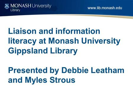 Www.lib.monash.edu Liaison and information literacy at Monash University Gippsland Library Presented by Debbie Leatham and Myles Strous.