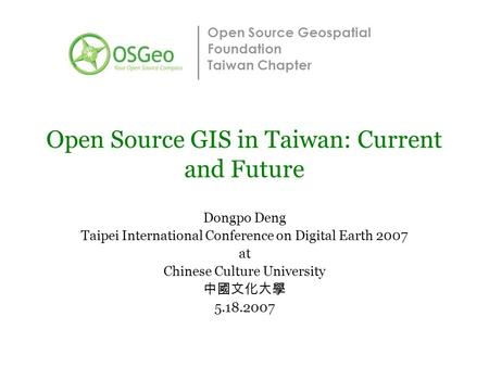 Open Source Geospatial Foundation Taiwan Chapter Open Source GIS in Taiwan: Current and Future Dongpo Deng Taipei International Conference on Digital Earth.