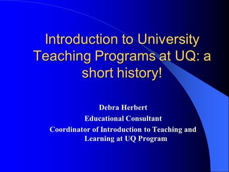 Introduction to University Teaching Programs at UQ: a short history! Debra Herbert Educational Consultant Coordinator of Introduction to Teaching and Learning.
