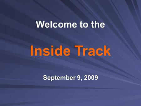 Inside Track September 9, 2009 Welcome to the.  Welcome, introductions  Monique Soria, director of public relations & organizational development  Project.