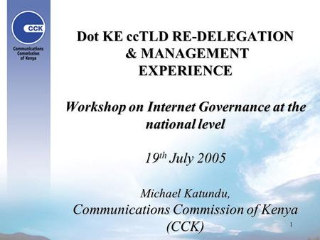 1 Dot KE ccTLD RE-DELEGATION & MANAGEMENT EXPERIENCE Workshop on Internet Governance at the national level 19 th July 2005 Michael Katundu, Communications.
