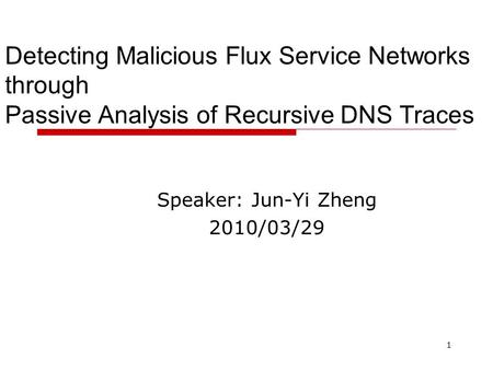 1 Detecting Malicious Flux Service Networks through Passive Analysis of Recursive DNS Traces Speaker: Jun-Yi Zheng 2010/03/29.