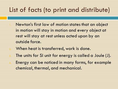 List of facts (to print and distribute) 1. Newton's first law of motion states that an object in motion will stay in motion and every object at rest will.