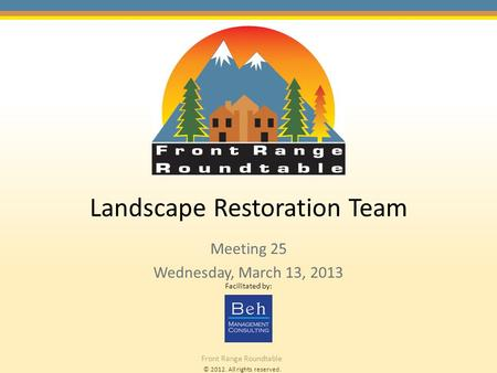 © 2012. All rights reserved. Front Range Roundtable Landscape Restoration Team Meeting 25 Wednesday, March 13, 2013 Facilitated by: