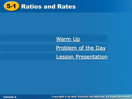 5-1 Ratios and Rates Course 2 Warm Up Warm Up Problem of the Day Problem of the Day Lesson Presentation Lesson Presentation.