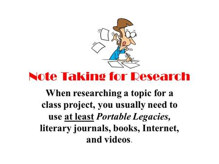 Note Taking for Research When researching a topic for a class project, you usually need to use at least Portable Legacies, literary journals, books, Internet,