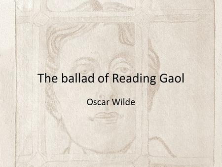 The ballad of Reading Gaol Oscar Wilde. Brief Biography Oscar Wilde (1854-1900) first rose to prominence at Oxford University, where he founded the Aesthetic.