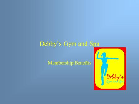 Debby's Gym and Spa Membership Benefits. Summary Slide Gymnasium Facilities Workout Equipment Swimming Pools Classes Other Benefits Membership Plans How.
