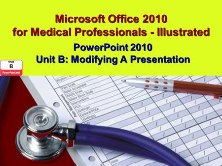 Microsoft Office 2010 for Medical Professionals - Illustrated PowerPoint 2010 Unit B: Modifying A Presentation.