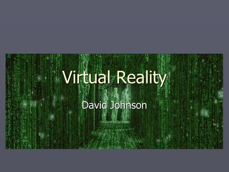 Virtual Reality David Johnson. What is Virtual Reality?