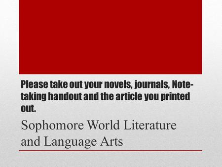 Please take out your novels, journals, Note- taking handout and the article you printed out. Sophomore World Literature and Language Arts.