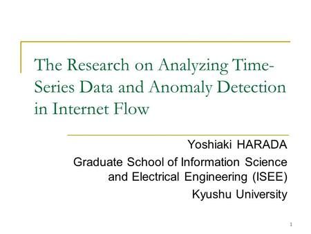 1 The Research on Analyzing Time- Series Data and Anomaly Detection in Internet Flow Yoshiaki HARADA Graduate School of Information Science and Electrical.