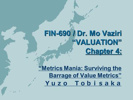 "FIN-690 / Dr. Mo Vaziri ""VALUATION"" Chapter 4: ""Metrics Mania: Surviving the Barrage of Value Metrics"" Yuzo Tobisaka."