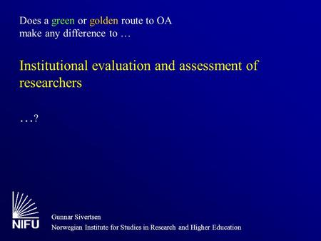 Does a green or golden route to OA make any difference to … Institutional evaluation and assessment of researchers … ? Gunnar Sivertsen Norwegian Institute.