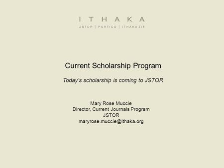 Current Scholarship Program Today's scholarship is coming to JSTOR Mary Rose Muccie Director, Current Journals Program JSTOR