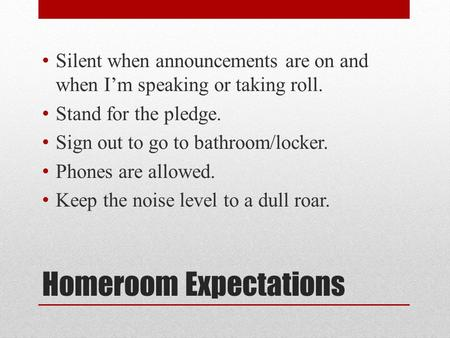 Homeroom Expectations Silent when announcements are on and when I'm speaking or taking roll. Stand for the pledge. Sign out to go to bathroom/locker. Phones.